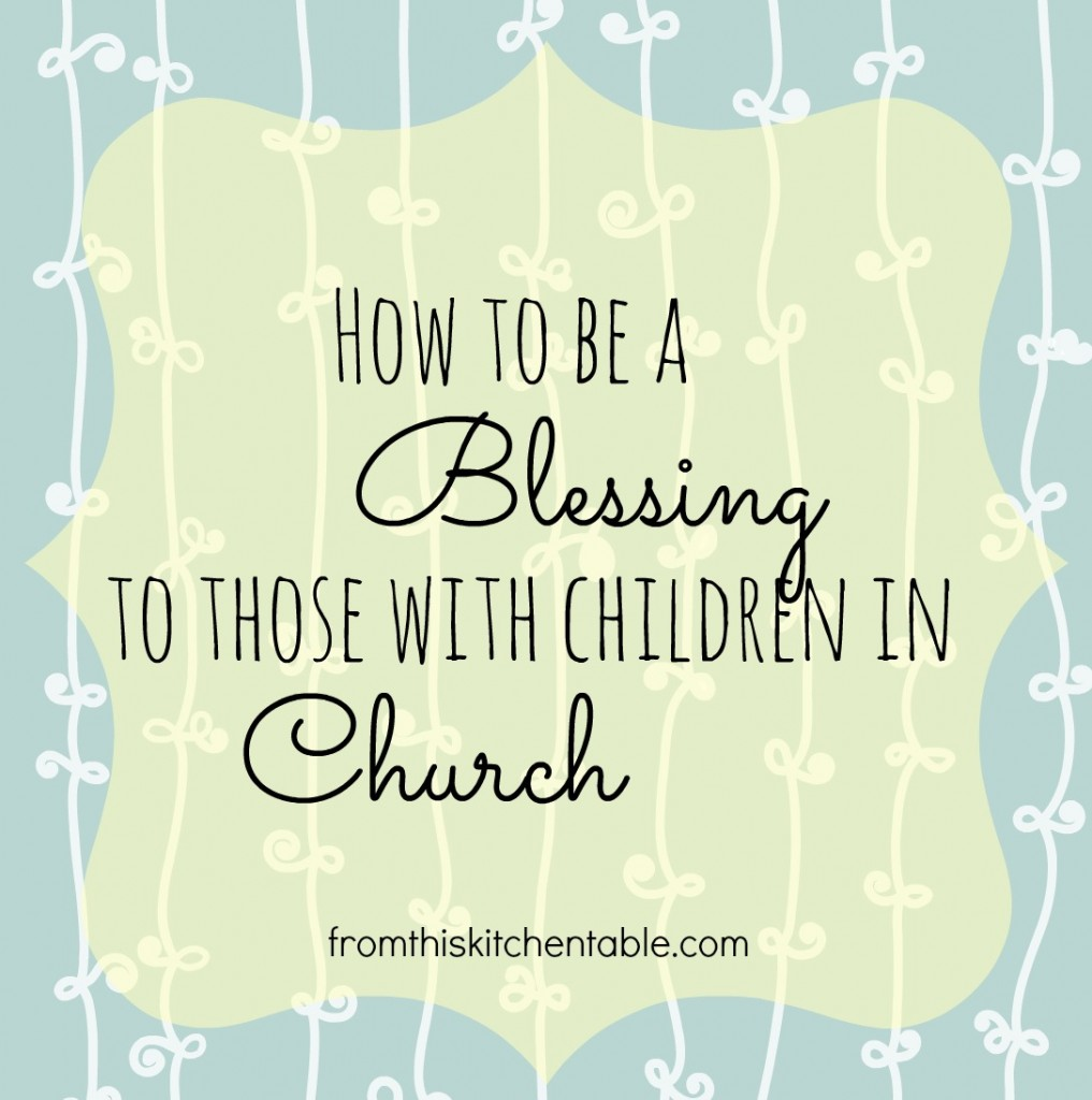 Ways to be a blessing to those with children in the worship service with them.