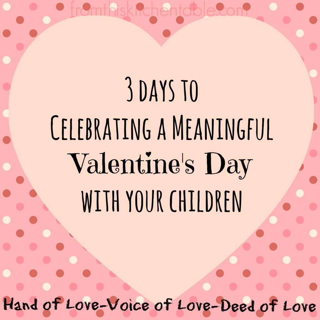 3 Days to Celebrating a meaningful Valentine's Day with your Children. Focus on Hands of Love, Voice of Love, and Deed of Love. Great ideas!