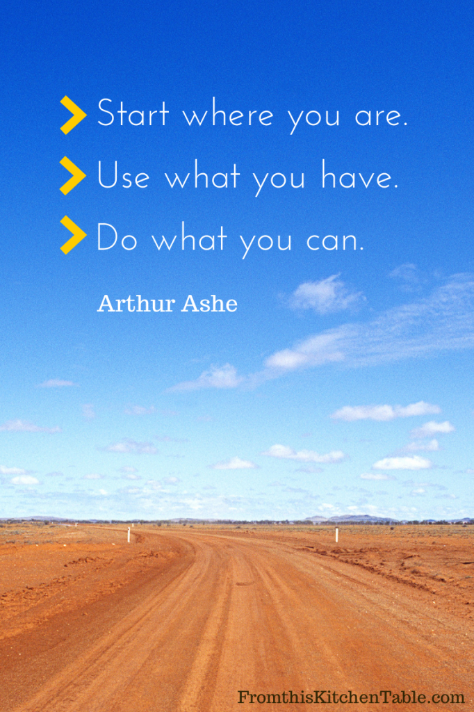 Start where you are. Use what you have. Do what you can. A great quote by Arthur Asche reminding us to just start. We don't have to be perfect!