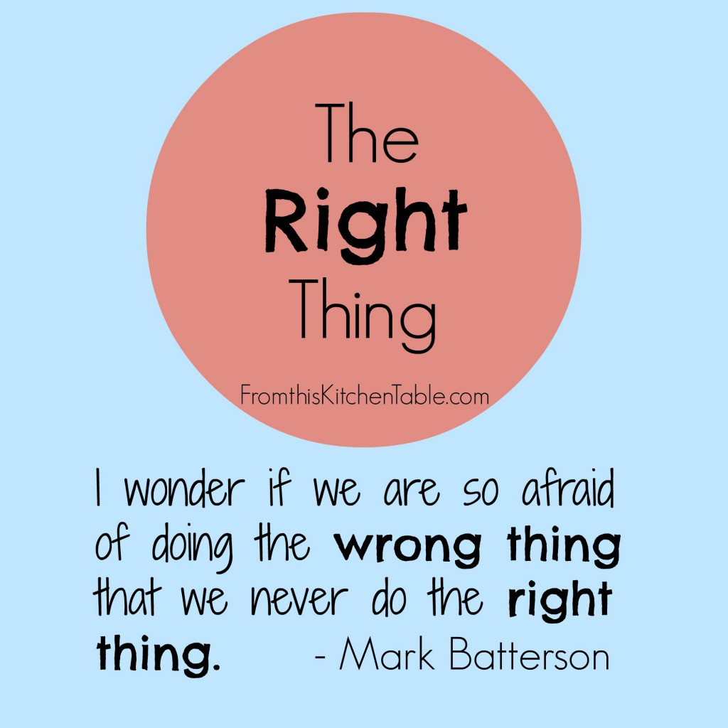 What is the Right Thing that God is asking you to do? Don't be scared to do it.
