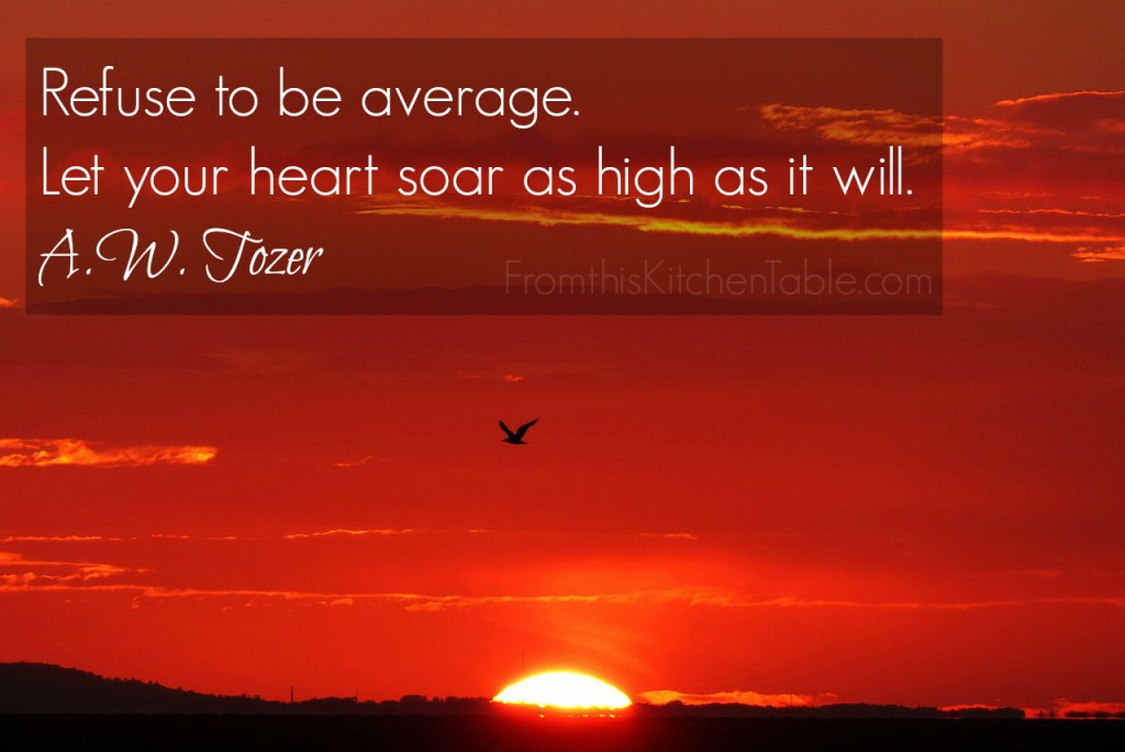 Refuse to be average. Let your heart soar as high as it will. - A.W. Tozer